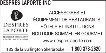 Després Laporte Inc (819-566-2620) - Annonce illustrée======= - DESPRES LAPORTE INC ACCESSOIRES ET ÉQUIPEMENT DE RESTAURANTS, HÔTELS ET INSTITUTIONS BOUTIQUE SOMMELIER GOURMET www.despreslaporte.com 1 800 378-2620 185 de la Burlington Sherbrooke ---