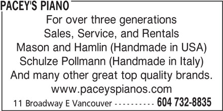 Pacey's Piano Ltd (604-732-8835) - Display Ad - PACEY'S PIANO For over three generations Sales, Service, and Rentals Mason and Hamlin (Handmade in USA) Schulze Pollmann (Handmade in Italy) And many other great top quality brands. www.paceyspianos.com 604 732-8835 11 Broadway E Vancouver----------