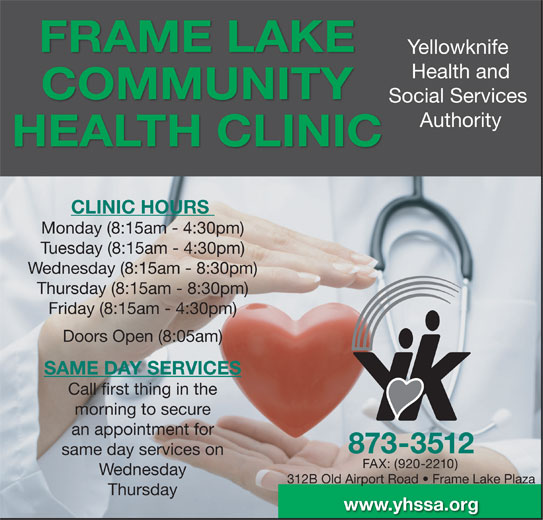 Yellowknife Health and Social Services Authority (YHSSA) (867-873-3512) - Display Ad - an appointment for 873-3512 same day services on FAX: (920-2210) Wednesday 312B Old Airport Road   Frame Lake Plaza Thursday www.yhssa.org Health and COMMUNITY Social Services Authority HEALTH CLINIC CLINIC HOURS Monday (8:15am - 4:30pm) Tuesday (8:15am - 4:30pm) Wednesday (8:15am - 8:30pm) Thursday (8:15am - 8:30pm) Friday (8:15am - 4:30pm) Doors Open (8:05am) SAME DAY SERVICES Call first thing in the morning to secure FRAME LAKE Yellowknife