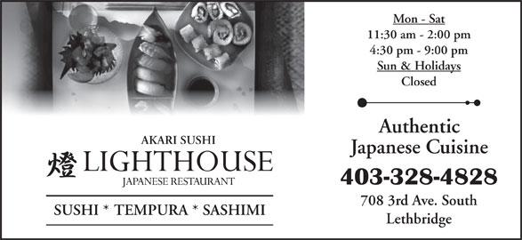 Lighthouse Japanese Restaurant (403-328-4828) - Display Ad - Mon - Sat 11:30 am - 2:00 pm 4:30 pm - 9:00 pm Sun & Holidays Closed Authentic AKARI SUSHI Japanese Cuisine 403-328-4828 708 3rd Ave. South SUSHI * TEMPURA * SASHIMI Lethbridge