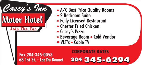 Casey's Inn Motor Hotel (204-345-6294) - Display Ad - VLT s   Cable TV CORPORATE RATES Fax 204-345-0053 204 68 1st St. - Lac Du Bonnet 204 345-6294 Casey s Inn A/C Best Price Quality Rooms 2 Bedroom Suite Fully Licensed Restaurant Motor Hotel Chester Fried Chicken Join The Fun Casey s Pizza Beverage Room   Cold Vendor