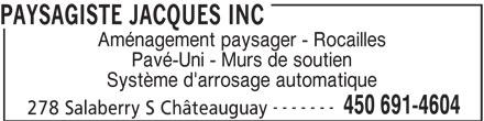 Paysagiste Jacques Inc (450-691-4604) - Annonce illustrée======= - PAYSAGISTE JACQUES INC Aménagement paysager - Rocailles Pavé-Uni - Murs de soutien Système d'arrosage automatique ------- 450 691-4604 278 Salaberry S Châteauguay