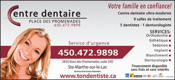 Centre Dentaire Place Des Promenades (450-472-9898) - Annonce illustrée======= - Votre famille en confiance! Centre dentaire ultra-moderne 9 salles de traitement PLACE DES PROMENADES 5 dentistes - 1 denturologiste 450.472.9898 SERVICES: Orthodontie Esthétique Service d urgence Implant 450.472.9898 Blanchiment Denturologie 2850 boul des Promenades, suite 200 Financement disponible Ste-Marthe-sur-le-Lac sans frais et sans intérêts En haut de la Caisse Populaire Anciens Combattants AUTOCHTONES www.tondentiste.ca Sédation