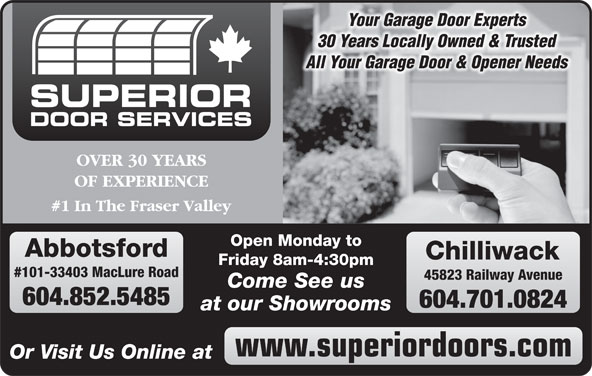 Superior Door Services (604-852-5925) - Display Ad - OVER 30 YEARS OF EXPERIENCE #1 In The Fraser Valley Open Monday to Abbotsford Chilliwack Friday 8am-4:30pm #101-33403 MacLure Road 45823 Railway Avenue Come See us 604.852.5485 604.701.0824 at our Showrooms www.superiordoors.com Or Visit Us Online at Your Garage Door Experts 30 Years Locally Owned & Trusted All Your Garage Door & Opener Needs SUPERIOR DOOR SERVICES
