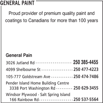 General Paint (250-385-4455) - Display Ad - --------- 3338 Port Washington Rd Windsor Plywood - Salt Spring Island 250 537-5564 ------------------ 166 Rainbow Rd GENERAL PAINT Proud provider of premium quality paint and coatings to Canadians for more than 100 years General Pain ------------------- 250 385-4455 3026 Jutland Rd 250 477-4223 4099 Shelbourne St ----------------- 250 474-7486 105-777 Goldstream Ave ------------ Pender Island Home Building Centre 250 629-3455 --------- 3338 Port Washington Rd Windsor Plywood - Salt Spring Island 250 537-5564 ------------------ 166 Rainbow Rd GENERAL PAINT Proud provider of premium quality paint and coatings to Canadians for more than 100 years General Pain ------------------- 250 385-4455 3026 Jutland Rd 250 477-4223 4099 Shelbourne St ----------------- 250 474-7486 105-777 Goldstream Ave ------------ Pender Island Home Building Centre 250 629-3455
