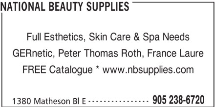 National Beauty Supplies (905-238-6720) - Display Ad - Full Esthetics, Skin Care & Spa Needs GERnetic, Peter Thomas Roth, France Laure FREE Catalogue * www.nbsupplies.com ---------------- 905 238-6720 1380 Matheson Bl E NATIONAL BEAUTY SUPPLIES