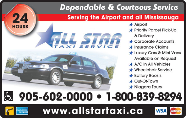 All Star Taxi (905-602-0000) - Annonce illustrée======= - Dependable & Courteous Service Serving the Airport and all Mississauga 24 Airport HOURS Priority Parcel Pick-Up & Delivery Corporate Accounts Insurance Claims Luxury Cars & Mini Vans A/C in All Vehicles Wheelchair Service Battery Boosts Out-Of-Town Niagara Tours 905-602-0000   1-800-839-8294 www.allstartaxi.ca Available on Request