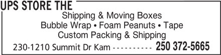 The UPS Store (250-372-5665) - Display Ad - UPS STORE THE Shipping & Moving Boxes Bubble Wrap   Foam Peanuts   Tape Custom Packing & Shipping 250 372-5665 230-1210 Summit Dr Kam ----------