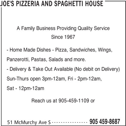 Joe's Pizzeria And Spaghetti House (905-459-8687) - Annonce illustrée======= - A Family Business Providing Quality Service Since 1967 - Home Made Dishes - Pizza, Sandwiches, Wings, Panzerotti, Pastas, Salads and more. - Delivery & Take Out Available (No debit on Delivery) Sun-Thurs open 3pm-12am, Fri - 2pm-12am, Sat - 12pm-12am Reach us at 905-459-1109 or 905 459-8687 51 McMurchy Ave S JOE'S PIZZERIA AND SPAGHETTI HOUSE ----------------