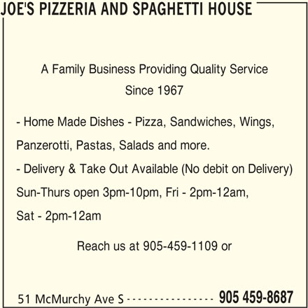 Joe's Pizzeria And Spaghetti House (905-459-8687) - Annonce illustrée======= - Sat - 2pm-12am Reach us at 905-459-1109 or ---------------- 905 459-8687 51 McMurchy Ave S JOE'S PIZZERIA AND SPAGHETTI HOUSE JOE'S PIZZERIA AND SPAGHETTI HOUSE A Family Business Providing Quality Service Since 1967 - Home Made Dishes - Pizza, Sandwiches, Wings, Panzerotti, Pastas, Salads and more. - Delivery & Take Out Available (No debit on Delivery) Sun-Thurs open 3pm-10pm, Fri - 2pm-12am,