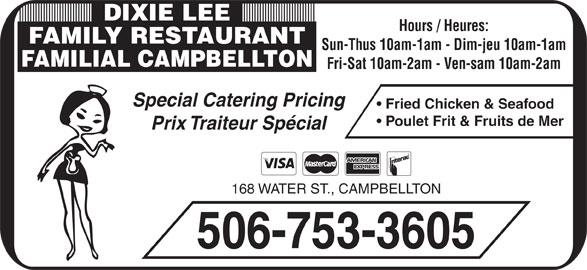 Dixie Lee Maritimes (506-753-3605) - Annonce illustrée======= - Hours / Heures: FAMILY RESTAURANT DIXIE LEE Prix Traiteur Spécial 168 WATER ST., CAMPBELLTON 506-753-3605 Poulet Frit & Fruits de Mer Sun-Thus 10am-1am - Dim-jeu 10am-1am FAMILIAL CAMPBELLTON Fri-Sat 10am-2am - Ven-sam 10am-2am Special Catering Pricing Fried Chicken & Seafood