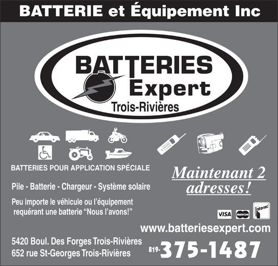 Batteries Expert (819-375-1487) - Annonce illustrée======= - Trois-Rivières BATTERIES POUR APPLICATION SPÉCIALE Maintenant 2 Pile - Batterie - Chargeur - Système solaire adresses! Peu importe le véhicule ou l équipement requérant une batterie  Nous l avons! www.batteriesexpert.com 5420 Boul. Des Forges Trois-Rivières 819- 652 rue St-Georges Trois-Rivières