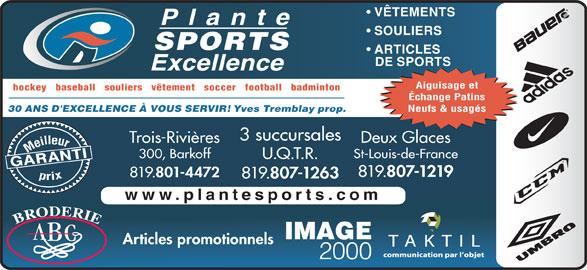 Plante Sports Excellence (819-375-3858) - Annonce illustrée======= - VÊTEMENTS SOULIERS SPORTS ARTICLES DE SPORTS Aiguisage et hockey   baseball   souliers   vêtement   soccer   football   badminton Échange Patins Neufs & usagés Yves Tremblay prop. 30 ANS D'EXCELLENCE À VOUS SERVIR! 3 succursales Trois-Rivières Deux Glaces Meilleurprix 300, Barkoff St-Louis-de-France U.Q.T.R. GARANTI 819. 807-1219 819. 801-4472 819. 807-1263 www.plantesports.com Articles promotionnels