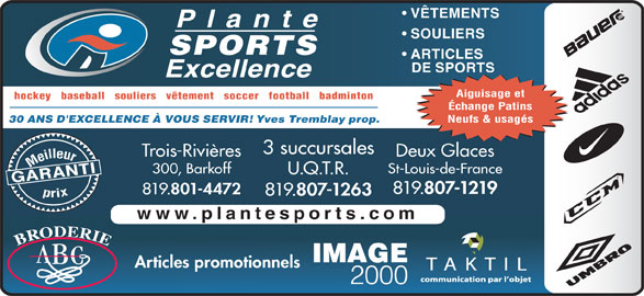 Plante Sports Excellence (819-375-3858) - Annonce illustrée======= - VÊTEMENTS ARTICLES SOULIERS SPORTS DE SPORTS Aiguisage et 801-4472 819. 807-1263 www.plantesports.com Articles promotionnels hockey   baseball   souliers   vêtement   soccer   football   badminton Échange Patins Neufs & usagés Yves Tremblay prop. 30 ANS D'EXCELLENCE À VOUS SERVIR! 3 succursales Trois-Rivières Meilleurprix 300, Barkoff St-Louis-de-France U.Q.T.R. GARANTI Deux Glaces 819. 807-1219 819.