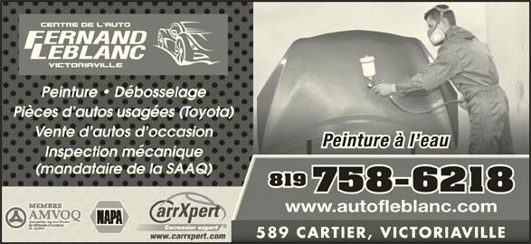 Garage Fernand Leblanc Inc (819-758-6218) - Annonce illustrée======= - Peinture   DébosselagePeinture   Débosselage Pièces d autos usagées (Toyota)Pièces d autos usagées (Toyota) Vente d autos d occasionVente d autos d occasion Peinture à l eauPeinture à l eau Inspection mécaniqueInspection mécanique (mandataire de la SAAQ)(mandataire de la SAAQ) 819 758-6218 www.autofleblanc.com 589 CARTIER, VICTORIAVILLE589 CARTIER, VICTORIAVILLE