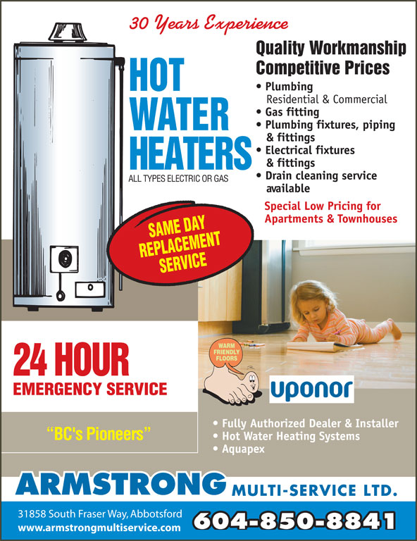 Armstrong Multi-Service Ltd (604-850-8841) - Display Ad - & fittings Electrical fixtures & fittings Plumbing fixtures, piping Plumbing Residential & Commercial Gas fitting 30 Years Experience Quality Workmanship Competitive Prices Drain cleaning service ALL TYPES ELECTRIC OR GAS available Special Low Pricing for Apartments & Townhouses 24 HOUR EMERGENCY SERVICE Fully Authorized Dealer & Installer Hot Water Heating Systems BC's Pioneers Aquapex ARMSTRONG MULTI-SERVICE LTD. 31858 South Fraser Way, Abbotsford 604-850-8841 www.armstrongmultiservice.com