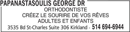 Papanastasoulis George Dr (514-694-6944) - Annonce illustrée======= - PAPANASTASOULIS GEORGE DR ORTHODONTISTE CRÉEZ LE SOURIRE DE VOS RÊVES ADULTES ET ENFANTS 514 694-6944 3535 Bd St-Charles Suite 306 Kirkland -