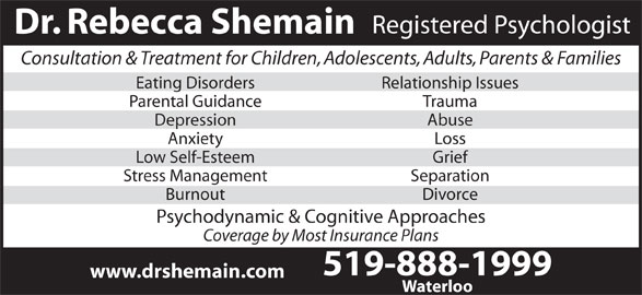 Dr Rebecca Shemain (519-888-1999) - Display Ad - Registered Psychologist Dr. Rebecca Shemain Consultation & Treatment for Children, Adolescents, Adults, Parents & Families Eating Disorders Relationship Issues Parental Guidance Trauma Depression Abuse Anxiety Loss Low Self-Esteem Grief Stress Management Separation Burnout Divorce Psychodynamic & Cognitive Approaches Coverage by Most Insurance Plans 519-888-1999 www.drshemain.com Waterloo