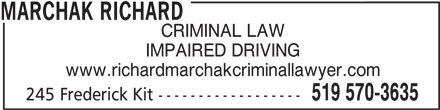 Marchak Richard (519-570-3635) - Display Ad - IMPAIRED DRIVING MARCHAK RICHARD CRIMINAL LAW www.richardmarchakcriminallawyer.com 519 570-3635 245 Frederick Kit ------------------