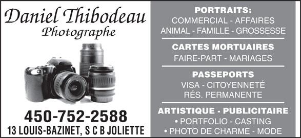 Thibodeau Daniel Photographe Enr (450-752-2588) - Annonce illustrée======= - PORTRAITS: COMMERCIAL - AFFAIRES RÉS. PERMANENTE ARTISTIQUE - PUBLICITAIRE 450-752-2588 PORTFOLIO - CASTING PHOTO DE CHARME - MODE 13 LOUIS-BAZINET, S C B JOLIETTE ANIMAL - FAMILLE - GROSSESSE CARTES MORTUAIRES FAIRE-PART - MARIAGES PASSEPORTS VISA - CITOYENNETÉ
