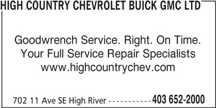 High Country Chevrolet Buick GMC Ltd (403-652-2000) - Display Ad - 702 11 Ave SE High River ----------- HIGH COUNTRY CHEVROLET BUICK GMC LTD Goodwrench Service. Right. On Time. Your Full Service Repair Specialists www.highcountrychev.com 403 652-2000