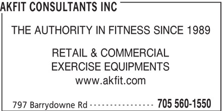 Akfit Consultants Inc (705-560-1550) - Display Ad - AKFIT CONSULTANTS INC THE AUTHORITY IN FITNESS SINCE 1989 RETAIL & COMMERCIAL EXERCISE EQUIPMENTS www.akfit.com ---------------- 705 560-1550 797 Barrydowne Rd