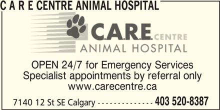 C A R E Centre Animal Hospital (403-520-8387) - Display Ad - C A R E CENTRE ANIMAL HOSPITALE CENTRE ANIMAL HOSPITAL OPEN 24/7 for Emergency Services Specialist appointments by referral only www.carecentre.ca 403 520-8387 7140 12 St SE Calgary --------------