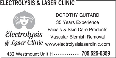 Electrolysis & Clinic (705-525-0359) - Display Ad - 432 Westmount Unit H ------------ ELECTROLYSIS & LASER CLINIC DOROTHY GUITARD 35 Years Experience Facials & Skin Care Products Vascular Blemish Removal www.electrolysislaserclinic.com 705 525-0359 432 Westmount Unit H ------------ ELECTROLYSIS & LASER CLINIC 35 Years Experience DOROTHY GUITARD Facials & Skin Care Products Vascular Blemish Removal www.electrolysislaserclinic.com 705 525-0359