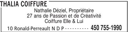 Thalia Coiffure (450-755-1990) - Annonce illustrée======= - THALIA COIFFURE Nathalie Déziel, Propriétaire 27 ans de Passion et de Créativité Coiffure Elle & Lui ---------- 450 755-1990 10 Ronald-Perreault N D P
