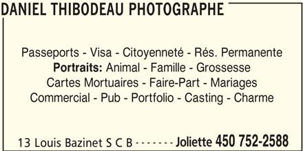 Thibodeau Daniel Photographe Enr (450-752-2588) - Annonce illustrée======= - DANIEL THIBODEAU PHOTOGRAPHE DANIEL THIBODEAU PHOTOGRAPHE Passeports - Visa - Citoyenneté - Rés. Permanente Portraits: Animal - Famille - Grossesse Cartes Mortuaires - Faire-Part - Mariages Commercial - Pub - Portfolio - Casting - Charme ------- Joliette 450 752-2588 13 Louis Bazinet S C B