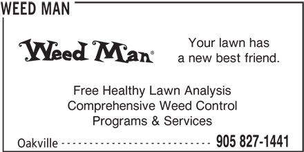 Weed Man (905-827-1441) - Display Ad - 905 827-1441 Your lawn has a new best friend. Free Healthy Lawn Analysis Comprehensive Weed Control Programs & Services --------------------------- Oakville WEED MAN
