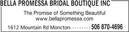 Bella Promessa Bridal Boutique Inc (506-870-4696) - Display Ad - BELLA PROMESSA BRIDAL BOUTIQUE INC The Promise of Something Beautiful www.bellapromessa.com 506 870-4696 1612 Mountain Rd Moncton---------
