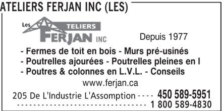 Les Ateliers Ferjan Inc (450-589-5951) - Annonce illustrée======= - ATELIERS FERJAN INC (LES) Depuis 1977 - Fermes de toit en bois - Murs pré-usinés - Poutrelles ajourées - Poutrelles pleines en I - Poutres & colonnes en L.V.L. - Conseils www.ferjan.ca ---- 450 589-5951 205 De L'Industrie L'Assomption -------------------------------- 1 800 589-4830