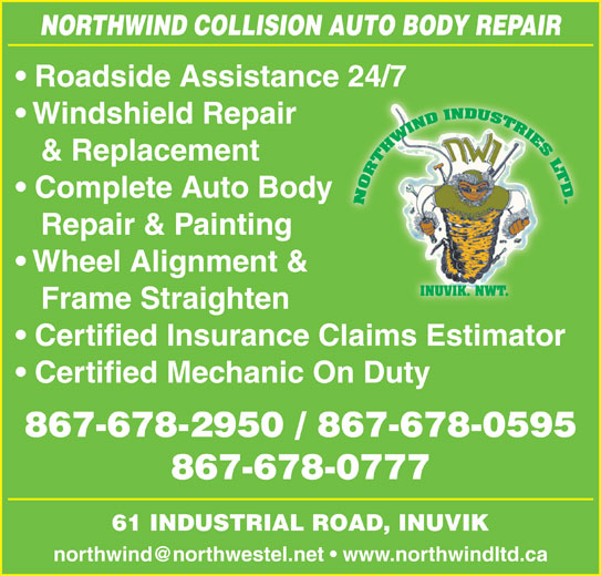 Northwind Collision (867-678-2950) - Display Ad - Roadside Assistance 24/7 Windshield Repair & Replacement Complete Auto Body Repair & Painting Wheel Alignment & INUVIK. NWT. Frame Straighten Certified Insurance Claims Estimator Certified Mechanic On Duty 867-678-2950 / 867-678-0595 867-678-0777 61 INDUSTRIAL ROAD, INUVIK NORTHWIND COLLISION AUTO BODY REPAIR