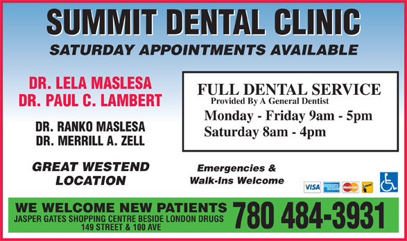 Summit Dental Clinic (780-484-3931) - Display Ad - SUMMIT DENTAL CLINIC SATURDAY APPOINTMENTS AVAILABLE DR. LELA MASLESA FULL DENTAL SERVICE Provided By A General Dentist DR. PAUL C. LAMBERT Monday - Friday 9am - 5pm DR. RANKO MASLESA Saturday 8am - 4pm DR. MERRILL A. ZELL GREAT WESTEND 780 484-3931 149 STREET & 100 AVE Emergencies & Walk-Ins Welcome LOCATION WE WELCOME NEW PATIENTS JASPER GATES SHOPPING CENTRE BESIDE LONDON DRUGS