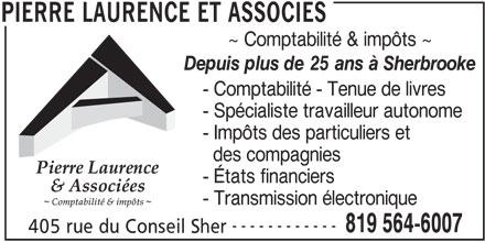 Pierre Laurence Et Associés (819-564-6007) - Annonce illustrée======= - ~ Comptabilité & impôts ~ Depuis plus de 25 ans à Sherbrooke - Comptabilité - Tenue de livres - Spécialiste travailleur autonome - Impôts des particuliers et des compagnies - États financiers - Transmission électronique ------------ 819 564-6007 405 rue du Conseil Sher PIERRE LAURENCE ET ASSOCIES