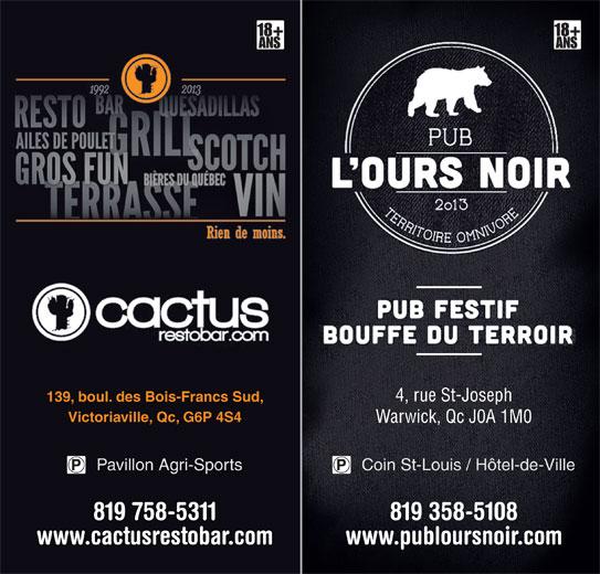 Cactus Resto-Bar (819-758-5311) - Annonce illustrée======= - 4, rue St-Joseph 139, boul. des Bois-Francs Sud, Victoriaville, Qc, G6P 4S4 Warwick, Qc J0A 1M0 Coin St-Louis / Hôtel-de-VillePavillon Agri-Sports 819 358-5108819 758-5311 www.publoursnoir.comwww.cactusrestobar.com