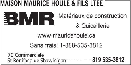 BMR (819-535-3812) - Annonce illustrée======= - & Quicaillerie www.mauricehoule.ca Sans frais: 1-888-535-3812 70 Commerciale 819 535-3812 St-Boniface-de-Shawinigan ---------- MAISON MAURICE HOULE & FILS LTEE Matériaux de construction
