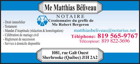 Beliveau Matthias Notaire (819-565-9767) - Annonce illustrée======= - Me Robert Bergeron - Testament - Mandat d inaptitude (rédaction & homologation) - Célébration de mariage civil Téléphone: 819 565-9767 - Règlement de succession Télécopieur: 819 822-3696 - Service à domicile disponible 1081, rue Galt Ouest Sherbrooke (Québec) J1H 2A2 Cessionnaire du greffe de - Droit immobilier Me Matthias Béliveau NOTAIRE