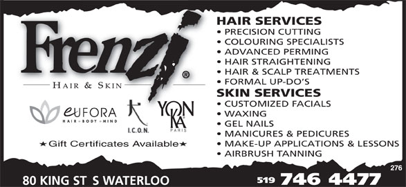 Frenzi Hair & Skin (519-746-4477) - Display Ad - HAIR STRAIGHTENING HAIR & SCALP TREATMENTS ADVANCED PERMING FORMAL UP-DO S SKIN SERVICES CUSTOMIZED FACIALS WAXING GEL NAILS MANICURES & PEDICURES MAKE-UP APPLICATIONS & LESSONS Gift Certificates Available AIRBRUSH TANNING 519 HAIR SERVICES PRECISION CUTTING COLOURING SPECIALISTS
