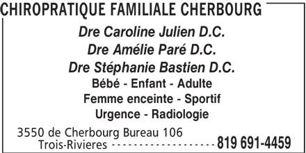 Chiropratique Familiale Cherbourg (819-691-4459) - Annonce illustrée======= - CHIROPRATIQUE FAMILIALE CHERBOURG Dre Caroline Julien D.C. Dre Amélie Paré D.C. Dre Stéphanie Bastien D.C. Bébé - Enfant - Adulte Femme enceinte - Sportif Urgence - Radiologie 3550 de Cherbourg Bureau 106 ------------------- 819 691-4459 Trois-Rivieres