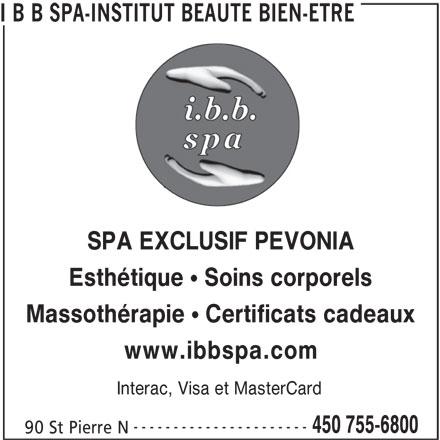 """I B B Spa-Institut Beauté Bien-Être (450-755-6800) - Annonce illustrée======= - I B B SPA-INSTITUT BEAUTE BIEN-ETRE SPA EXCLUSIF PEVONIA Esthétique """" Soins corporels Massothérapie """" Certificats cadeaux www.ibbspa.com Interac, Visa et MasterCard ---------------------- 450 755-6800 90 St Pierre N"""