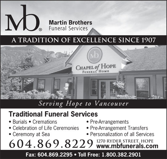 Martin Brothers Chapel of Hope (604-869-8229) - Annonce illustrée======= - A tradition of excellence since 1907 Serving Hope to Vancouver Traditional Funeral Services Burials   Cremations Pre-Arrangements Celebration of Life Ceremonies Pre-Arrangement Transfers Ceremony at Sea Personalization of all Services 1270 Ryder Street, Hope 604.869.8229 www.mbfunerals.com Fax: 604.869.2295   Toll Free: 1.800.382.2901
