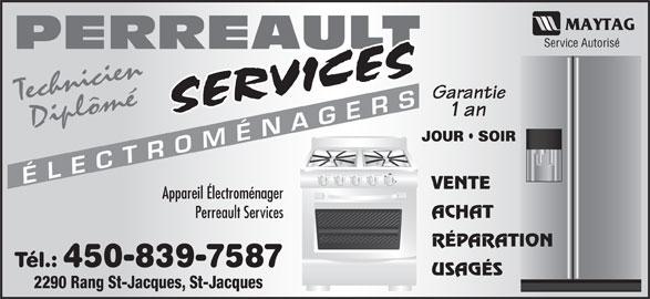 Perreault Services Electroménagers (450-753-3169) - Annonce illustrée======= - Service Autorisé PERREAULT Garantie Technicien CÉLE 1 an Diplômé JOUR   SOIR TR MÉN AGER VENTE Appareil Électroménager ACHAT Perreault Services RÉPARATION Tél.: 450-839-7587 USAGÉS 2290 Rang St-Jacques, St-Jacques