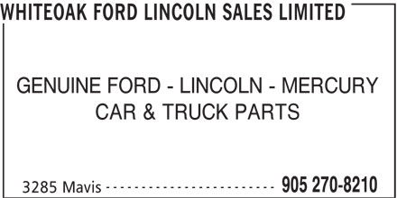 Whiteoak Ford Lincoln Sales Limited (905-270-8210) - Display Ad - WHITEOAK FORD LINCOLN SALES LIMITED GENUINE FORD - LINCOLN - MERCURY CAR & TRUCK PARTS ------------------------ 905 270-8210 3285 Mavis