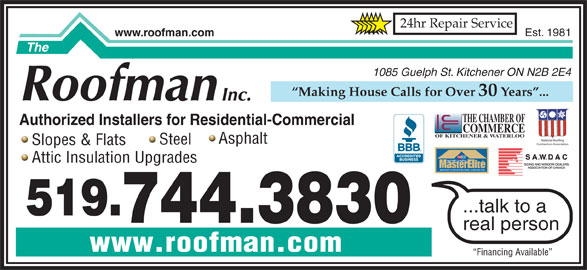 The Roofman Inc (519-744-3830) - Display Ad - 24hr Repair Service www.roofman.com Est. 1981 1085 Guelph St. Kitchener ON N2B 2E4 Making House Calls for Over 30 Years ... THE CHAMBER OF Authorized Installers for Residential-Commercial COMMERCE OF KITCHENER & WATERLOO National Roofing Asphalt Steel Contractors Association Slopes & Flats TM FACTORY certified Attic Insulation Upgrades WEATHER STOPPER ROOFING CONTRACTOR ...talk to a 519. 744.3830 real person www.roofman.com Financing Available