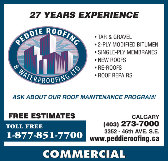 Peddie Roofing & Waterproofing Ltd (403-273-7000) - Display Ad - SINGLE-PLY MEMBRANES NEW ROOFS ROOF REPAIRS 2-PLY MODIFIED BITUMEN RE-ROOFS TAR & GRAVEL 27 YEARS EXPERIENCE TAR & GRAVEL SINGLE-PLY MEMBRANES 2-PLY MODIFIED BITUMEN NEW ROOFS RE-ROOFS ROOF REPAIRS ASK ABOUT OUR ROOF MAINTENANCE PROGRAM! FREE ESTIMATES CALGARY (403) 273-7000 TOLL FREE 3352 - 46th AVE. S.E. 1-877-851-7700 www.peddieroofing.ca COMMERCIAL 27 YEARS EXPERIENCE ASK ABOUT OUR ROOF MAINTENANCE PROGRAM! FREE ESTIMATES CALGARY (403) 273-7000 TOLL FREE 3352 - 46th AVE. S.E. 1-877-851-7700 www.peddieroofing.ca COMMERCIAL