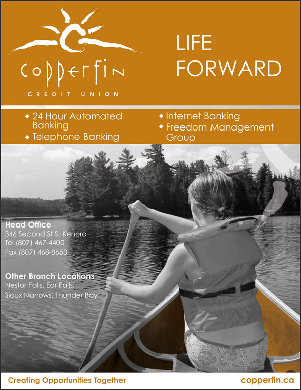 Copperfin Credit Union (807-467-4400) - Display Ad - FORWARD LIFE Freedom Management Banking Telephone Banking Group Head Office 346 Second St S, Kenora Tel (807) 467-4400 Fax (807) 468-8653 Other Branch Locations Nestor Falls, Ear Falls, Sioux Narrows, Thunder Bay Creating Opportunities Together copperfin.ca 24 Hour Automated Internet Banking
