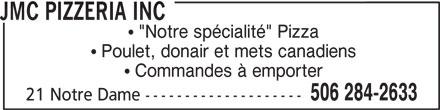 """JMC Pizzeria Inc (506-284-2633) - Annonce illustrée======= - JMC PIZZERIA INC """"Notre spécialité"""" Pizza Poulet, donair et mets canadiens Commandes à emporter 506 284-2633 21 Notre Dame --------------------"""