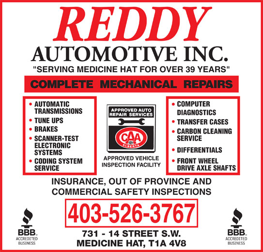 "Reddy Automotive Inc (403-526-3767) - Display Ad - AUTOMOTIVE INC. ""SERVING MEDICINE HAT FOR OVER 39 YEARS"" COMPUTER AUTOMATIC TRANSMISSIONS DIAGNOSTICS TUNE UPS TRANSFER CASES BRAKES CARBON CLEANING SERVICE SCANNER-TEST ELECTRONIC DIFFERENTIALS SYSTEMS FRONT WHEEL CODING SYSTEM DRIVE AXLE SHAFTS SERVICE INSURANCE, OUT OF PROVINCE AND COMMERCIAL SAFETY INSPECTIONS 403-526-3767"
